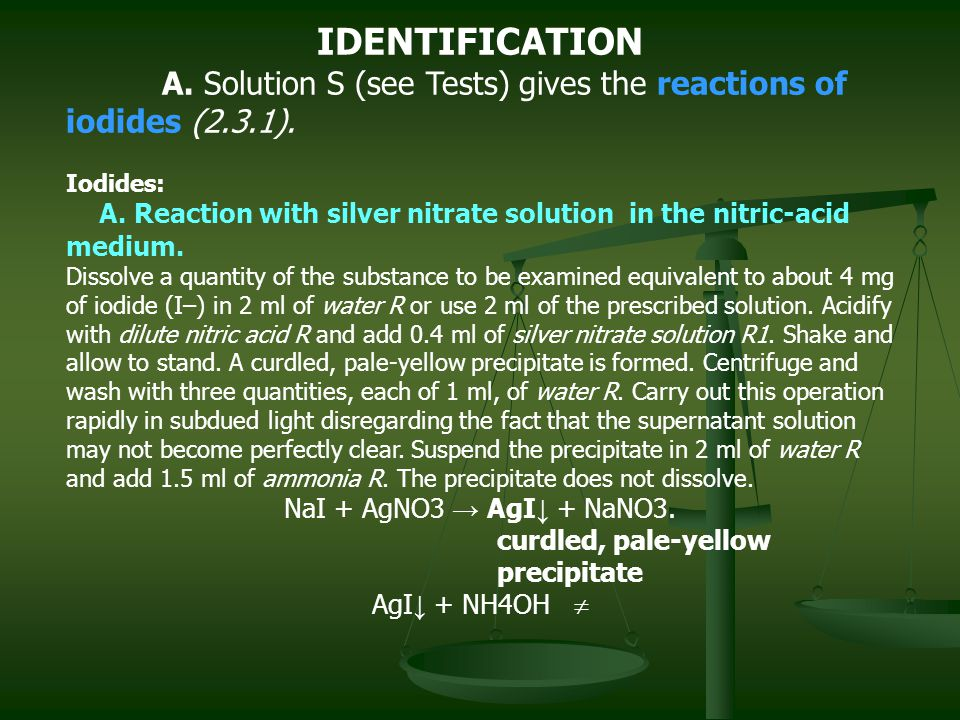 IDENTIFICATION A. Solution S (see Tests) gives the reactions of iodides (2.3.1). Iodides: A. Reaction with silver nitrate solution in the nitric-acid