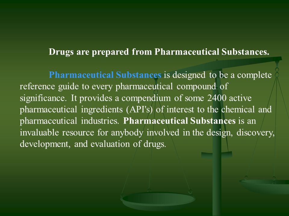 Drugs are prepared from Pharmaceutical Substances. Pharmaceutical Substances is designed to be a complete reference guide to every pharmaceutical comp