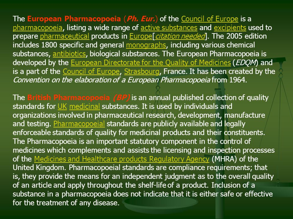 The European Pharmacopoeia (Ph. Eur.) of the Council of Europe is a pharmacopoeia, listing a wide range of active substances and excipients used to pr