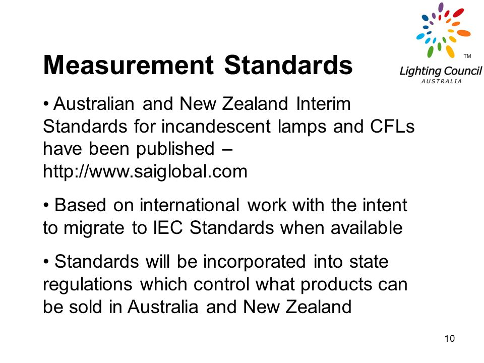 10 Measurement Standards Australian and New Zealand Interim Standards for incandescent lamps and CFLs have been published – http://www.saiglobal.com Based on international work with the intent to migrate to IEC Standards when available Standards will be incorporated into state regulations which control what products can be sold in Australia and New Zealand