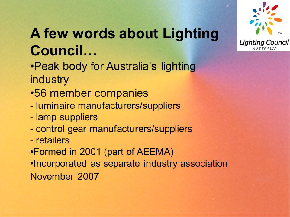 2 A few words about Lighting Council… Peak body for Australia's lighting industry 56 member companies - luminaire manufacturers/suppliers - lamp suppl
