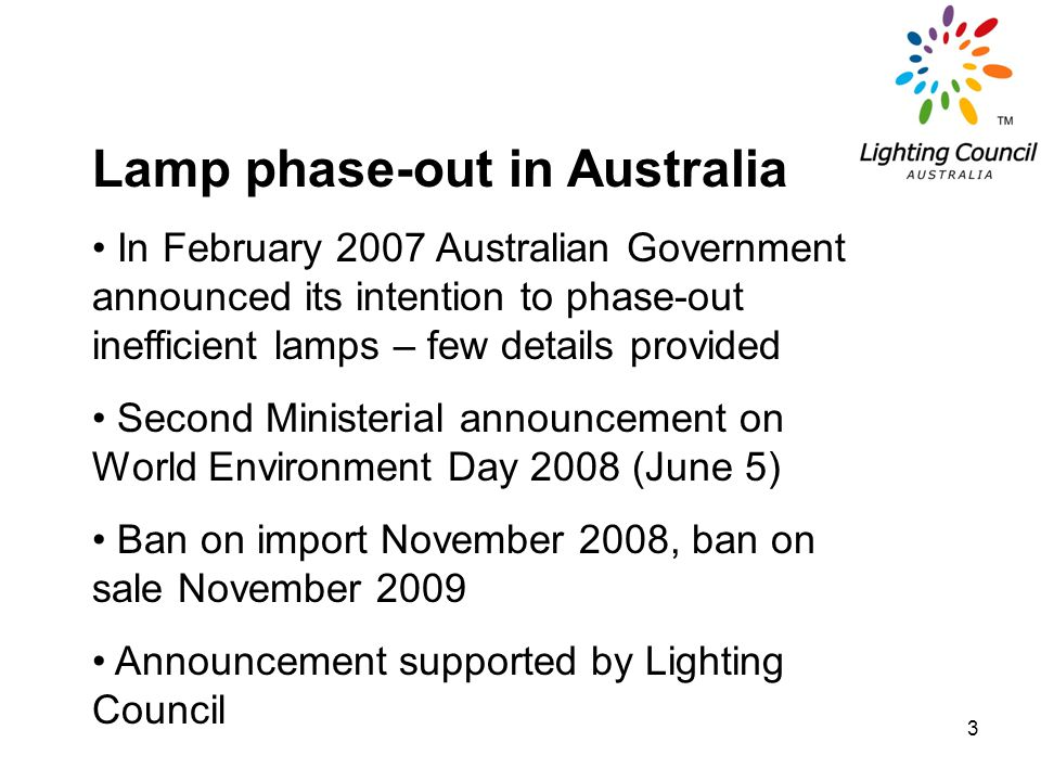 3 Lamp phase-out in Australia In February 2007 Australian Government announced its intention to phase-out inefficient lamps – few details provided Sec