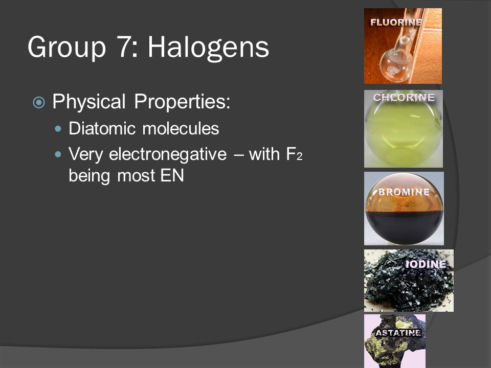 Group 7: Halogens  Chemical Properties: VERY reactive react with metals (to form ionic compounds - salts) reactivity decreases down the group (a) Sodium metal (immersed in oil to prevent reaction with oxygen and moisture in the air); (b) chlorine gas; (c) the reaction between sodium and chlorine; (d) sodium chloride (common table salt)