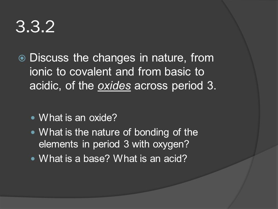 3.3.2  Discuss the changes in nature, from ionic to covalent and from basic to acidic, of the oxides across period 3. What is an oxide? What is the n