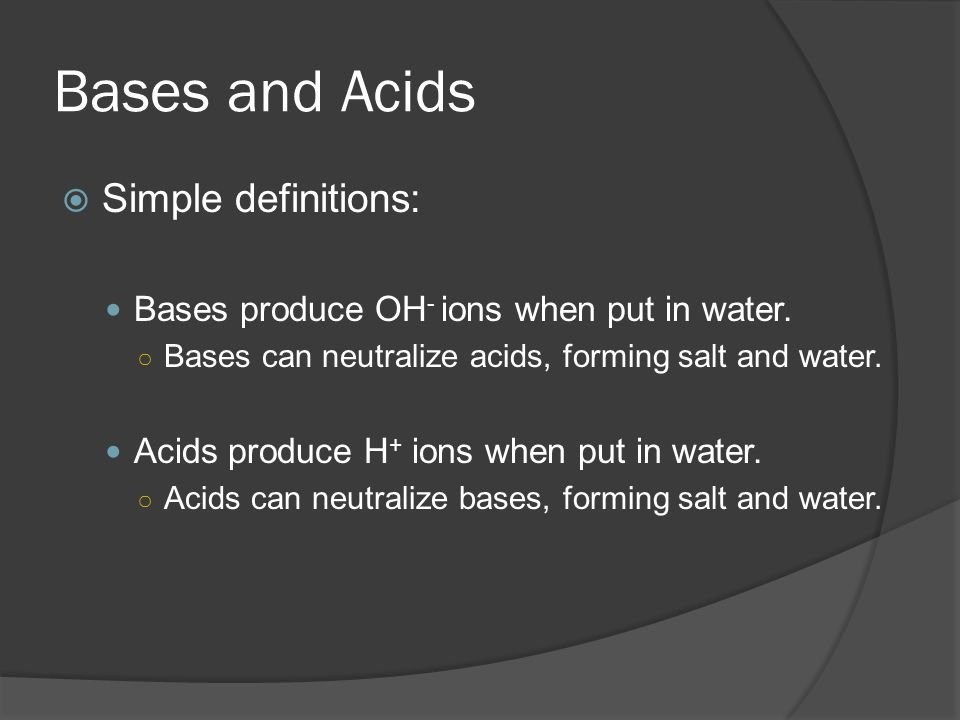Bases and Acids  Simple definitions: Bases produce OH - ions when put in water. ○ Bases can neutralize acids, forming salt and water. Acids produce H