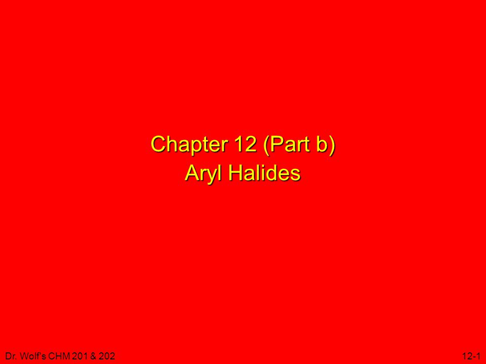 Dr. Wolf s CHM 201 & 20212-1 Chapter 12 (Part b) Aryl Halides
