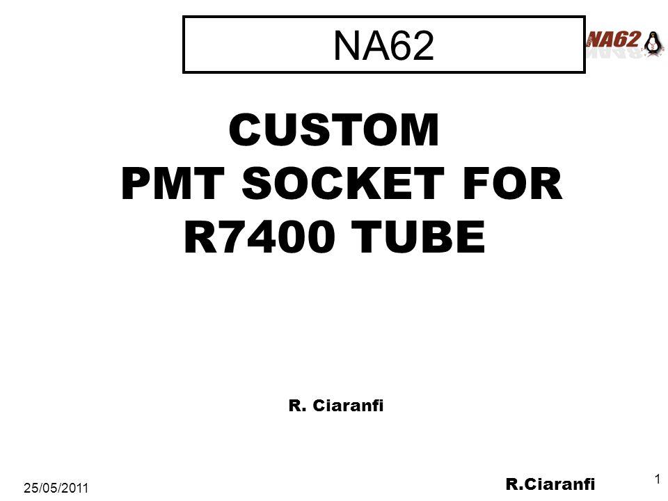 R.Ciaranfi 25/05/2011 1 NA62 CUSTOM PMT SOCKET FOR R7400 TUBE R. Ciaranfi