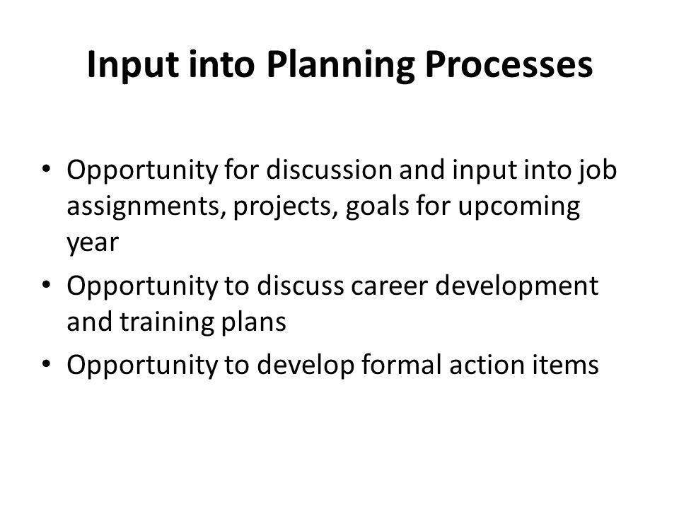 Input into Planning Processes Opportunity for discussion and input into job assignments, projects, goals for upcoming year Opportunity to discuss career development and training plans Opportunity to develop formal action items