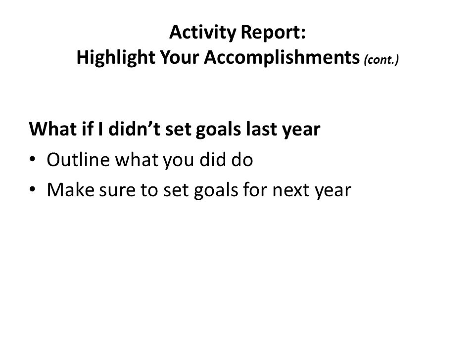 Activity Report: Highlight Your Accomplishments (cont.) What if I didn't set goals last year Outline what you did do Make sure to set goals for next year