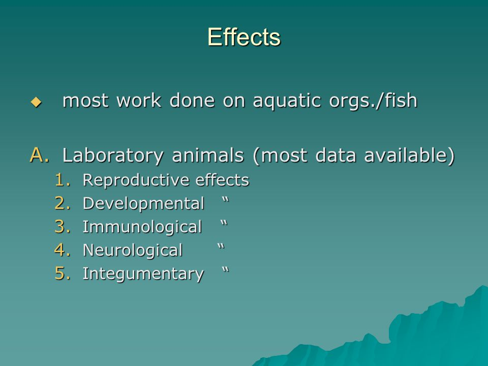 """Effects  most work done on aquatic orgs./fish A. Laboratory animals (most data available) 1. Reproductive effects 2. Developmental """" 3. Immunological"""