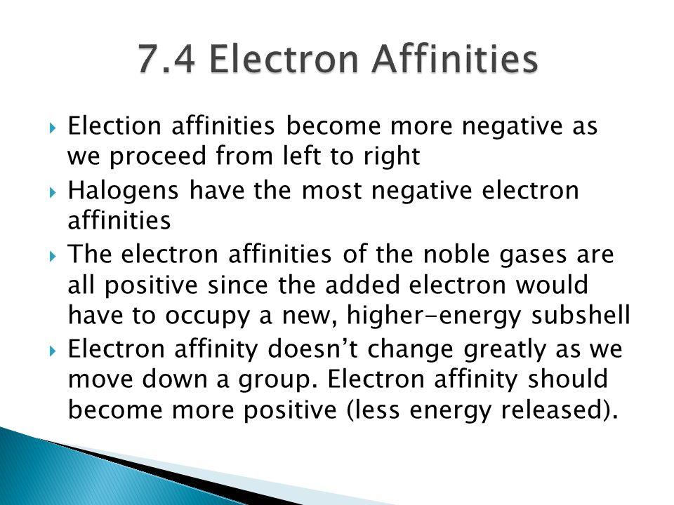  Election affinities become more negative as we proceed from left to right  Halogens have the most negative electron affinities  The electron affin