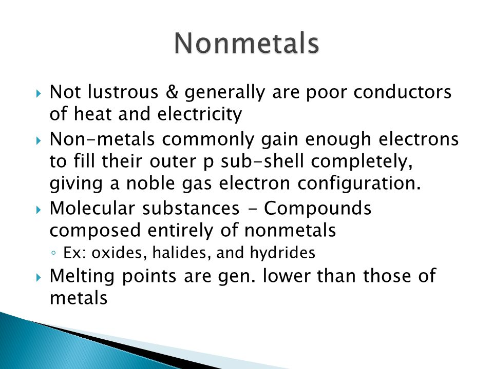  Not lustrous & generally are poor conductors of heat and electricity  Non-metals commonly gain enough electrons to fill their outer p sub-shell com