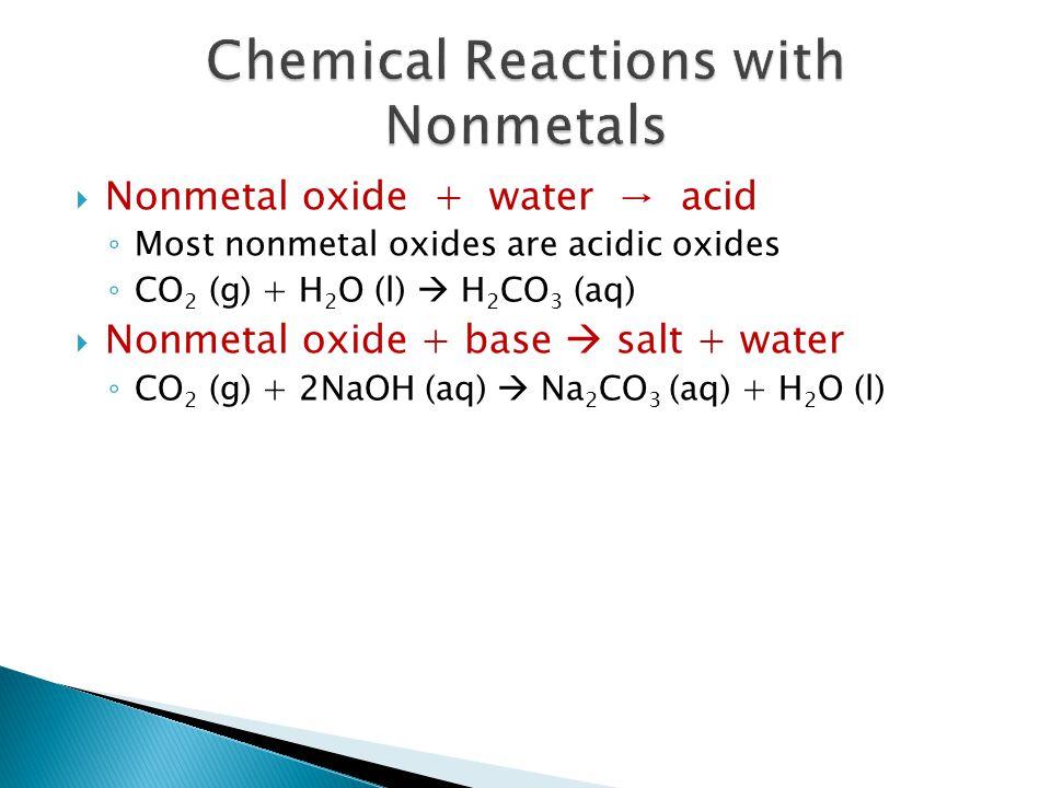 Nonmetal oxide + water → acid ◦ Most nonmetal oxides are acidic oxides ◦ CO 2 (g) + H 2 O (l)  H 2 CO 3 (aq)  Nonmetal oxide + base  salt + water