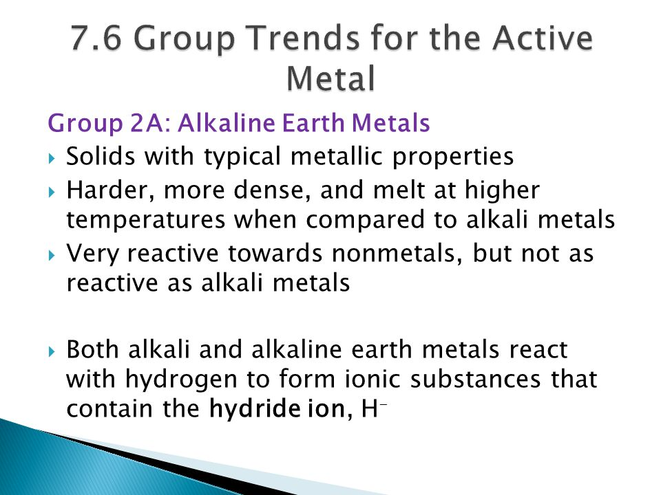 Group 2A: Alkaline Earth Metals  Solids with typical metallic properties  Harder, more dense, and melt at higher temperatures when compared to alkal