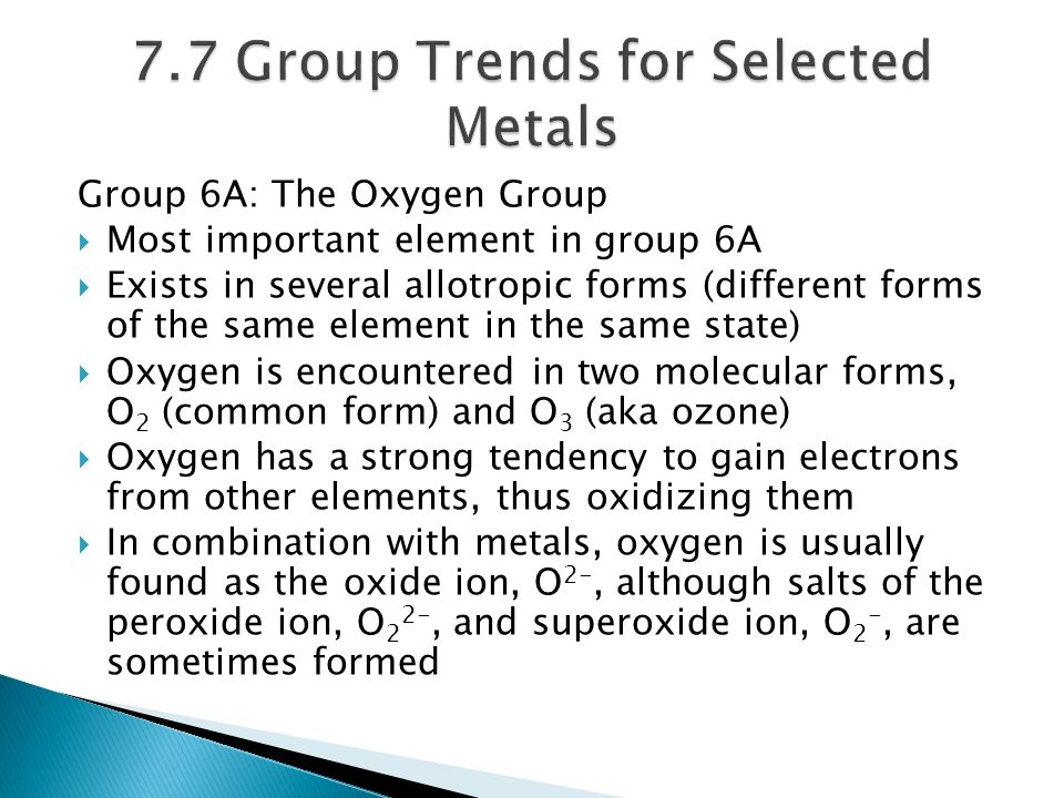 Group 6A: The Oxygen Group  Most important element in group 6A  Exists in several allotropic forms (different forms of the same element in the same