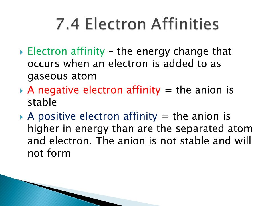  Electron affinity – the energy change that occurs when an electron is added to as gaseous atom  A negative electron affinity = the anion is stable