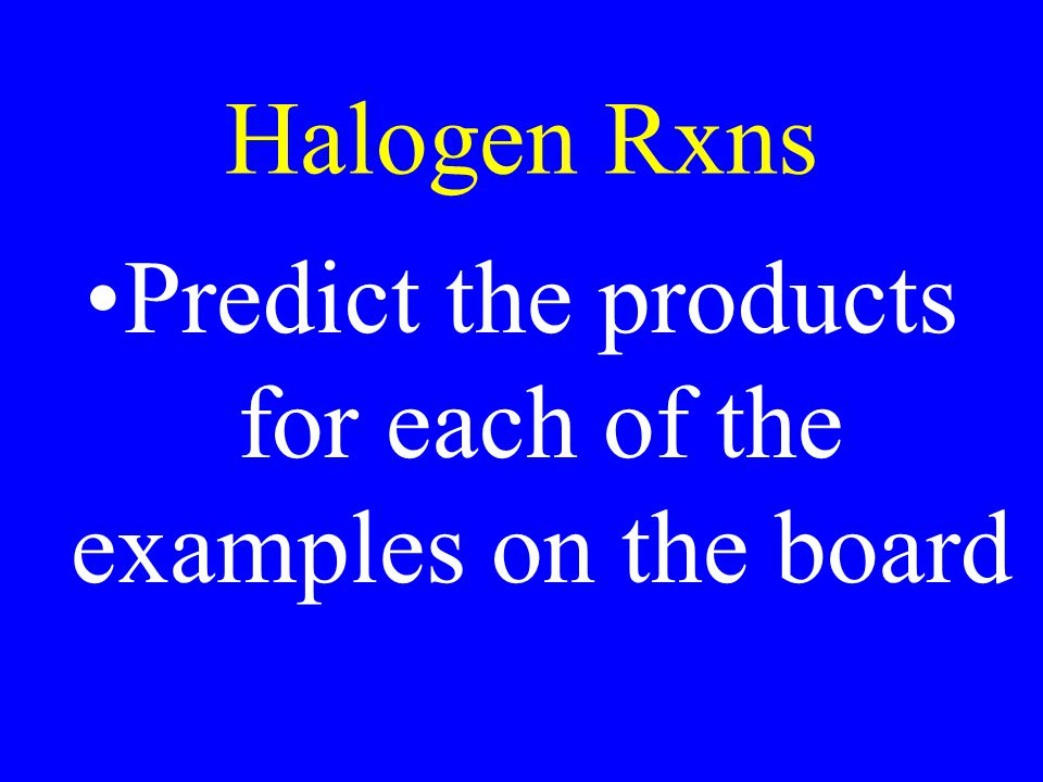 Halogen Rxns Predict the products for each of the examples on the board