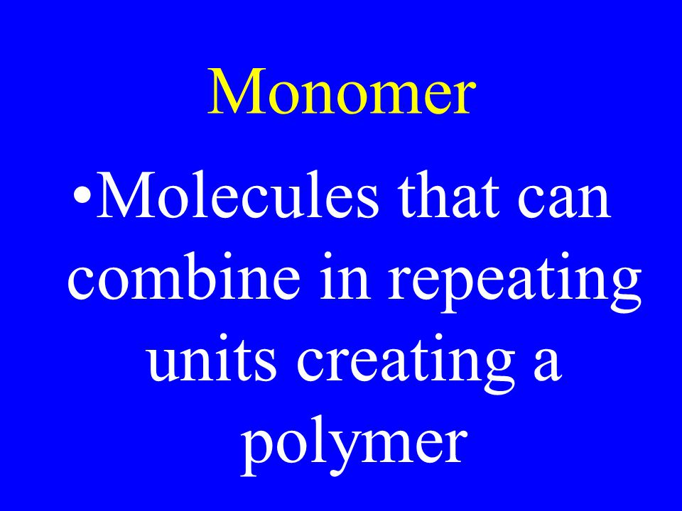 Monomer Molecules that can combine in repeating units creating a polymer
