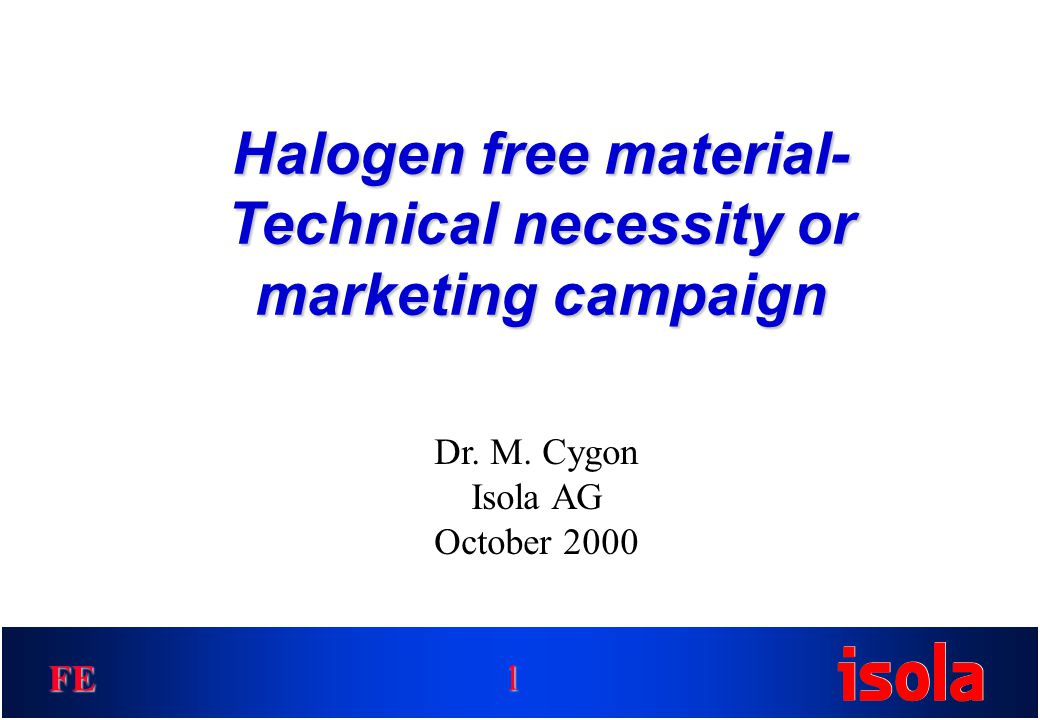 FE Halogen free material- Technical necessity or marketing campaign 1 Dr. M. Cygon Isola AG October 2000