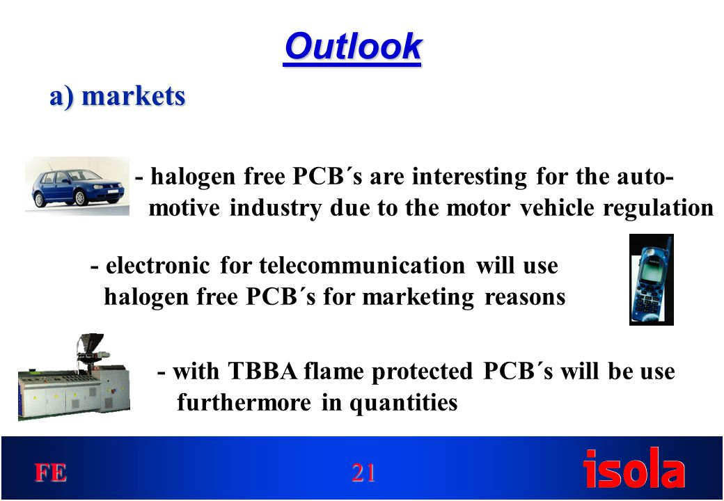 FE Outlook 21 a) markets - halogen free PCB´s are interesting for the auto- motive industry due to the motor vehicle regulation - electronic for telecommunication will use halogen free PCB´s for marketing reasons - with TBBA flame protected PCB´s will be use furthermore in quantities
