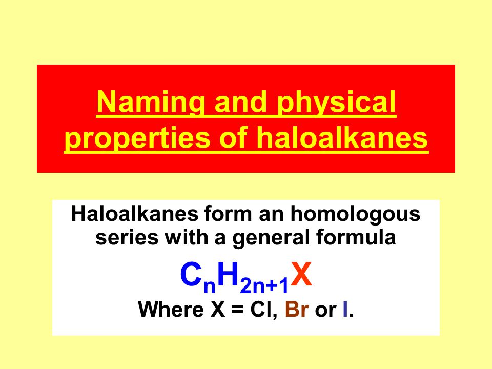 Naming and physical properties of haloalkanes Haloalkanes form an homologous series with a general formula C n H 2n+1 X Where X = Cl, Br or I.