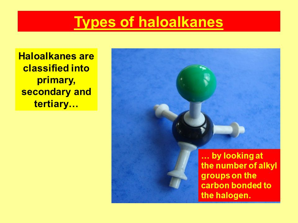 Types of haloalkanes Haloalkanes are classified into primary, secondary and tertiary… … by looking at the number of alkyl groups on the carbon bonded to the halogen.