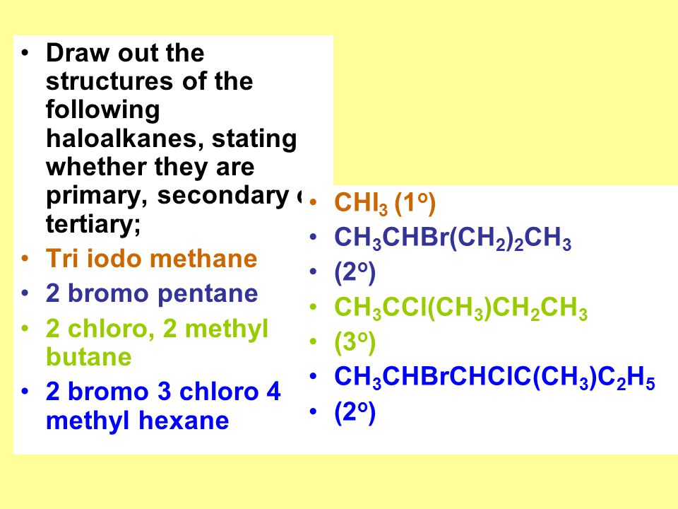 Draw out the structures of the following haloalkanes, stating whether they are primary, secondary or tertiary; Tri iodo methane 2 bromo pentane 2 chloro, 2 methyl butane 2 bromo 3 chloro 4 methyl hexane CHI 3 (1 o ) CH 3 CHBr(CH 2 ) 2 CH 3 (2 o ) CH 3 CCl(CH 3 )CH 2 CH 3 (3 o ) CH 3 CHBrCHClC(CH 3 )C 2 H 5 (2 o )