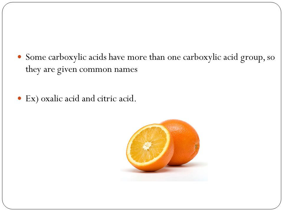 Some carboxylic acids have more than one carboxylic acid group, so they are given common names Ex) oxalic acid and citric acid.