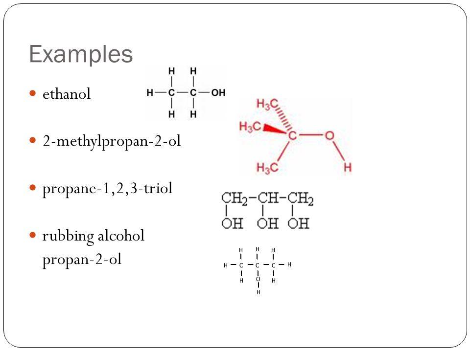 Examples ethanol 2-methylpropan-2-ol propane-1,2,3-triol rubbing alcohol propan-2-ol
