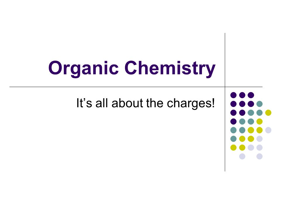 Organic Chemistry It's all about the charges!