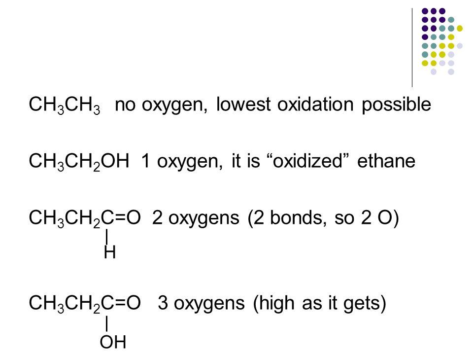 "CH 3 CH 3 no oxygen, lowest oxidation possible CH 3 CH 2 OH 1 oxygen, it is ""oxidized"" ethane CH 3 CH 2 C=O 2 oxygens (2 bonds, so 2 O) CH 3 CH 2 C=O"