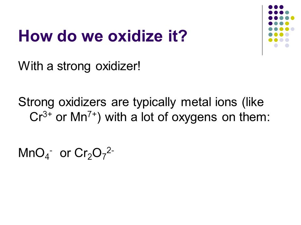 How do we oxidize it? With a strong oxidizer! Strong oxidizers are typically metal ions (like Cr 3+ or Mn 7+ ) with a lot of oxygens on them: MnO 4 -