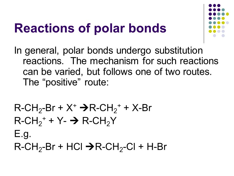 Reactions of polar bonds In general, polar bonds undergo substitution reactions. The mechanism for such reactions can be varied, but follows one of tw