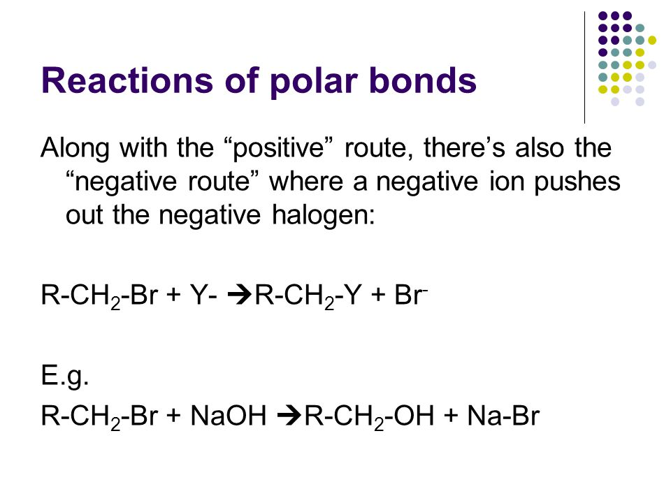 Reactions of polar bonds Along with the positive route, there's also the negative route where a negative ion pushes out the negative halogen: R-CH 2 -Br + Y-  R-CH 2 -Y + Br - E.g.