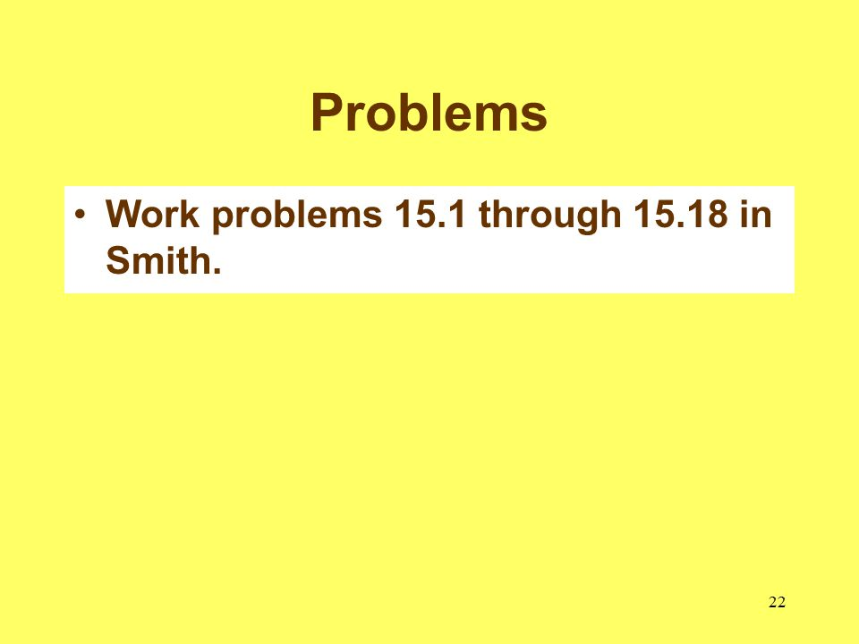 22 Problems Work problems 15.1 through 15.18 in Smith.