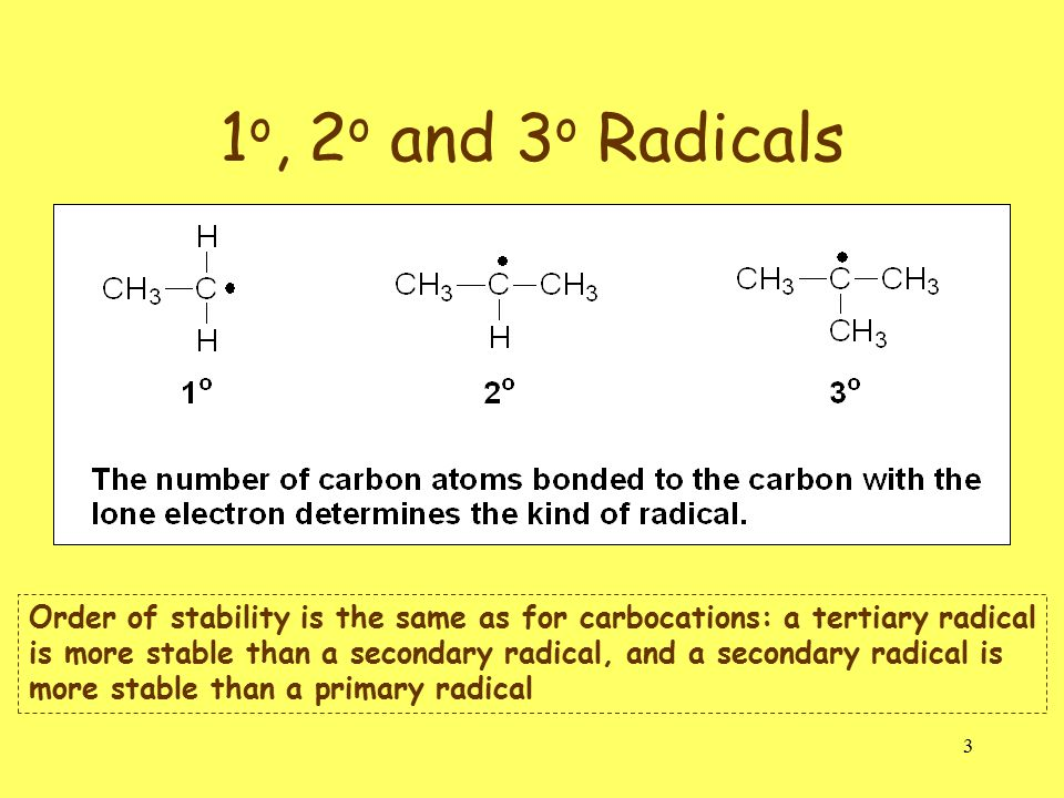 3 1 o, 2 o and 3 o Radicals Order of stability is the same as for carbocations: a tertiary radical is more stable than a secondary radical, and a secondary radical is more stable than a primary radical