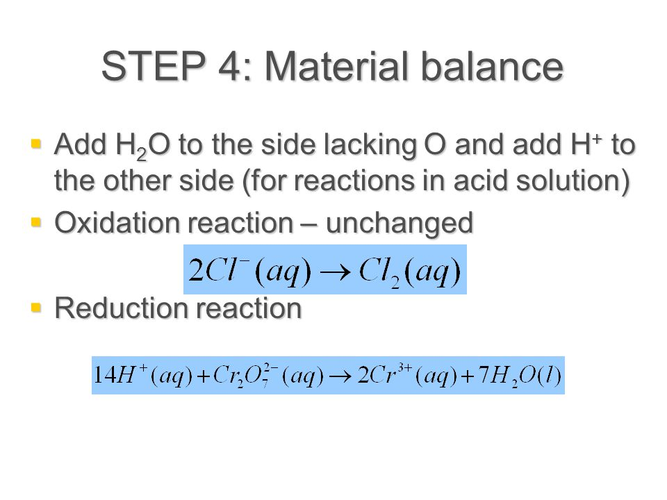 STEP 4: Material balance  Add H 2 O to the side lacking O and add H + to the other side (for reactions in acid solution)  Oxidation reaction – unchanged  Reduction reaction