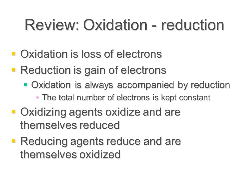 Review: Oxidation - reduction  Oxidation is loss of electrons  Reduction is gain of electrons  Oxidation is always accompanied by reduction The total number of electrons is kept constantThe total number of electrons is kept constant  Oxidizing agents oxidize and are themselves reduced  Reducing agents reduce and are themselves oxidized