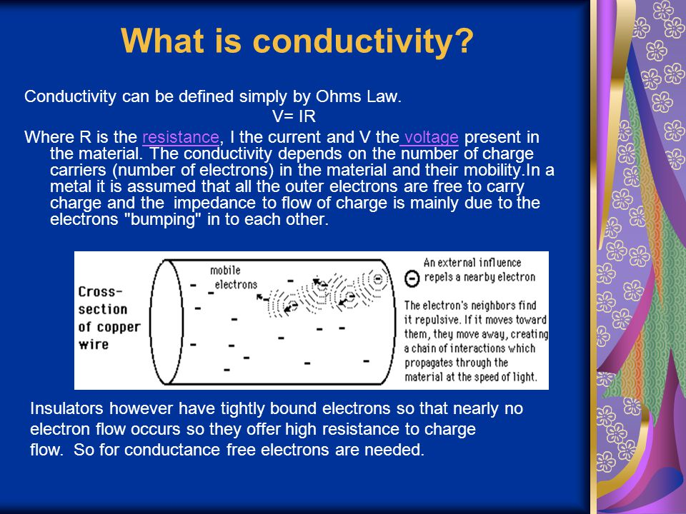 What is conductivity? Conductivity can be defined simply by Ohms Law. V= IR Where R is the resistance, I the current and V the voltage present in the