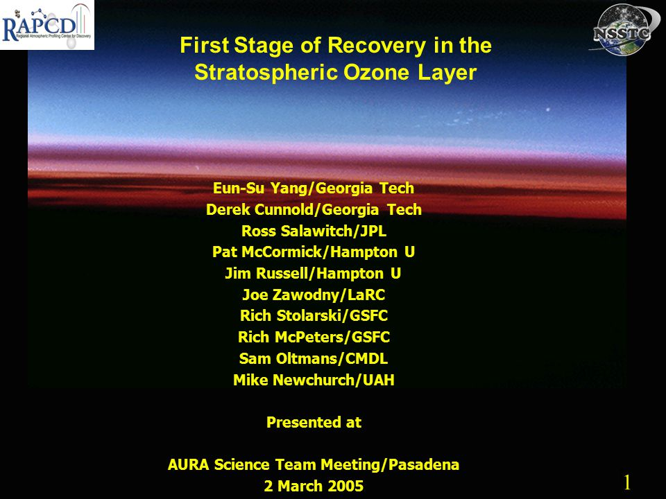 1 1 First Stage of Recovery in the Stratospheric Ozone Layer Eun-Su Yang/Georgia Tech Derek Cunnold/Georgia Tech Ross Salawitch/JPL Pat McCormick/Hampton U Jim Russell/Hampton U Joe Zawodny/LaRC Rich Stolarski/GSFC Rich McPeters/GSFC Sam Oltmans/CMDL Mike Newchurch/UAH Presented at AURA Science Team Meeting/Pasadena 2 March 2005