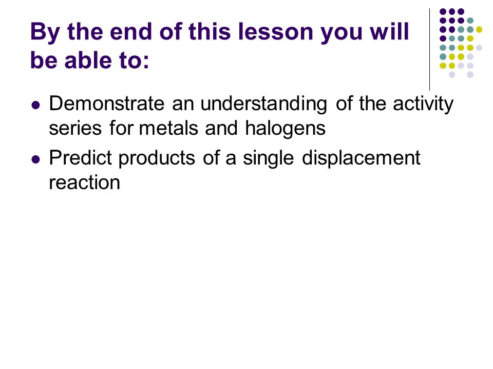 By the end of this lesson you will be able to: Demonstrate an understanding of the activity series for metals and halogens Predict products of a single displacement reaction