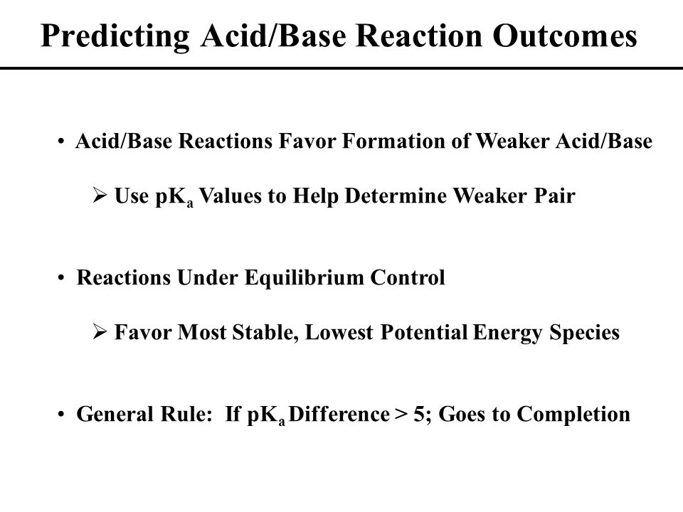 Predicting Acid/Base Reaction Outcomes Acid/Base Reactions Favor Formation of Weaker Acid/Base  Use pK a Values to Help Determine Weaker Pair Reactions Under Equilibrium Control  Favor Most Stable, Lowest Potential Energy Species General Rule: If pK a Difference > 5; Goes to Completion