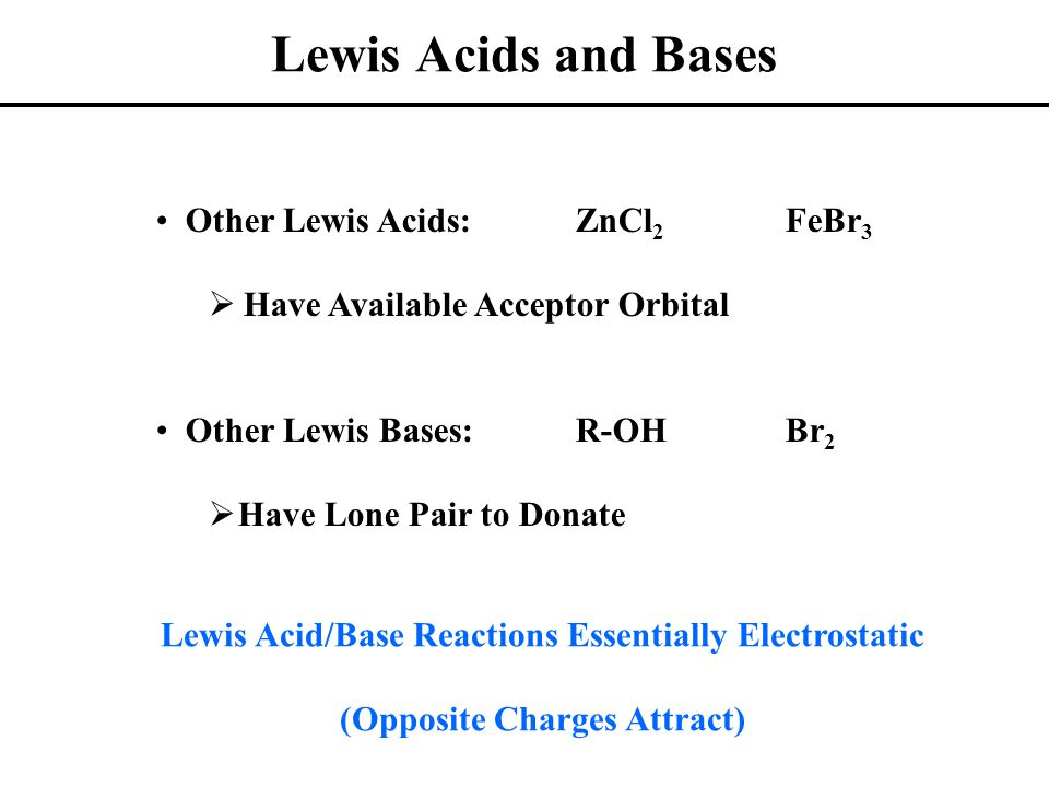 Lewis Acids and Bases Other Lewis Acids:ZnCl 2 FeBr 3  Have Available Acceptor Orbital Other Lewis Bases:R-OHBr 2  Have Lone Pair to Donate Lewis Ac