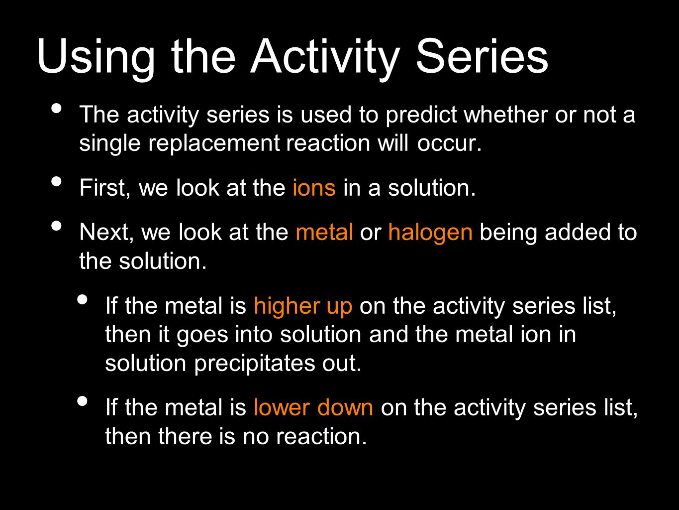 Using the Activity Series The activity series is used to predict whether or not a single replacement reaction will occur. First, we look at the ions i