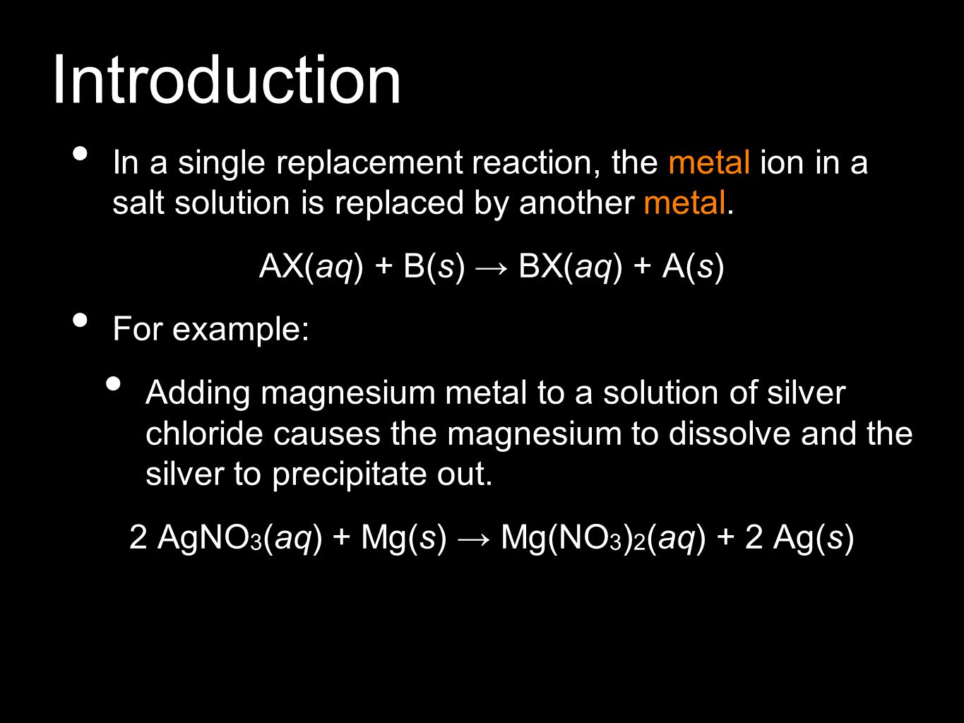 Introduction In a single replacement reaction, the metal ion in a salt solution is replaced by another metal. AX(aq) + B(s) → BX(aq) + A(s) For exampl