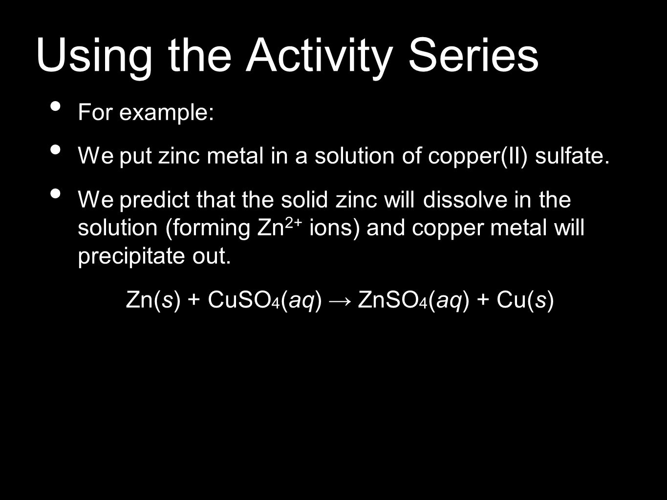 Using the Activity Series For example: We put zinc metal in a solution of copper(II) sulfate. We predict that the solid zinc will dissolve in the solu