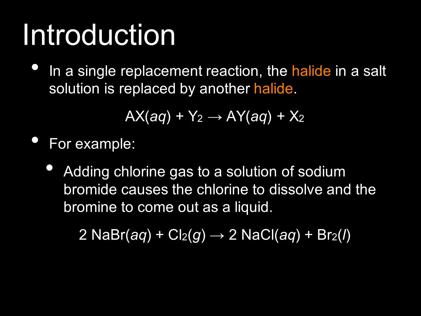 Introduction In a single replacement reaction, the halide in a salt solution is replaced by another halide. AX(aq) + Y 2 → AY(aq) + X 2 For example: A
