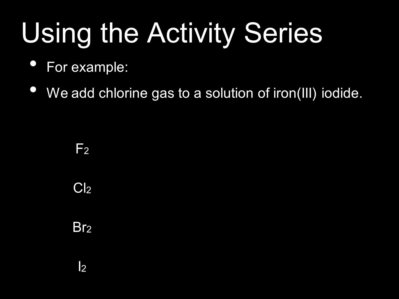 Using the Activity Series For example: We add chlorine gas to a solution of iron(III) iodide. F2F2 Cl 2 Br 2 I2I2