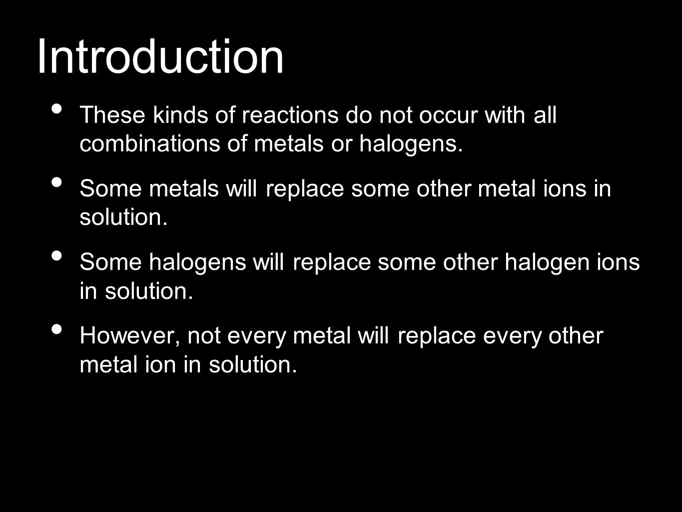 Introduction These kinds of reactions do not occur with all combinations of metals or halogens. Some metals will replace some other metal ions in solu