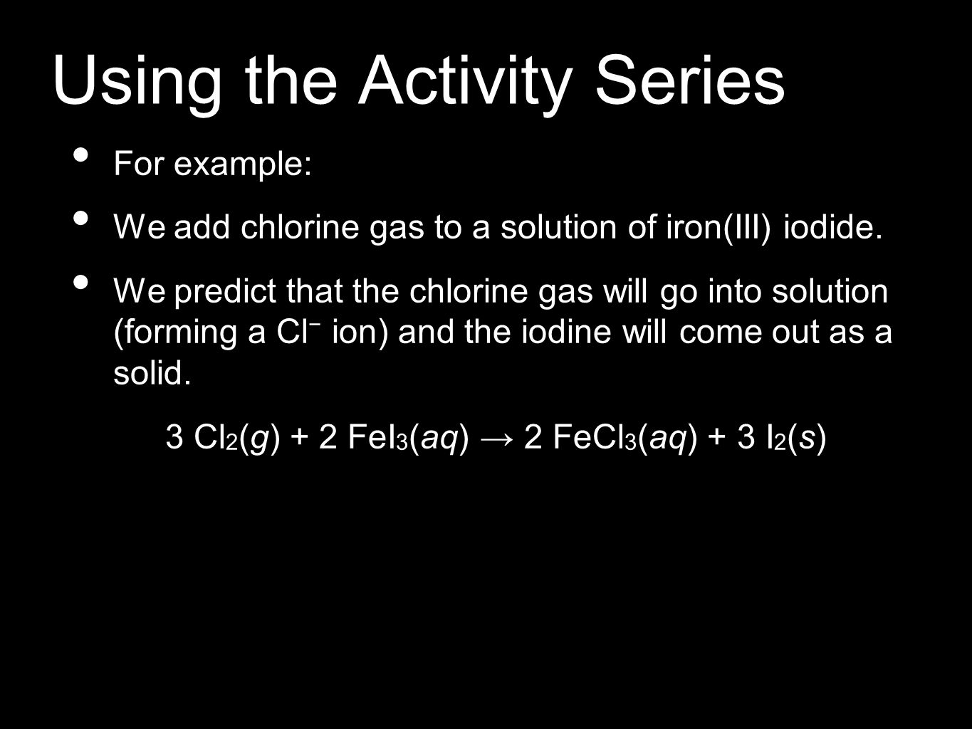 Using the Activity Series For example: We add chlorine gas to a solution of iron(III) iodide.